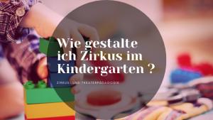 Wie gestalte ich Zirkus im Kindergarten ? 3+1 Beispiele zur einfachen Umsetzung in jeder Kita.